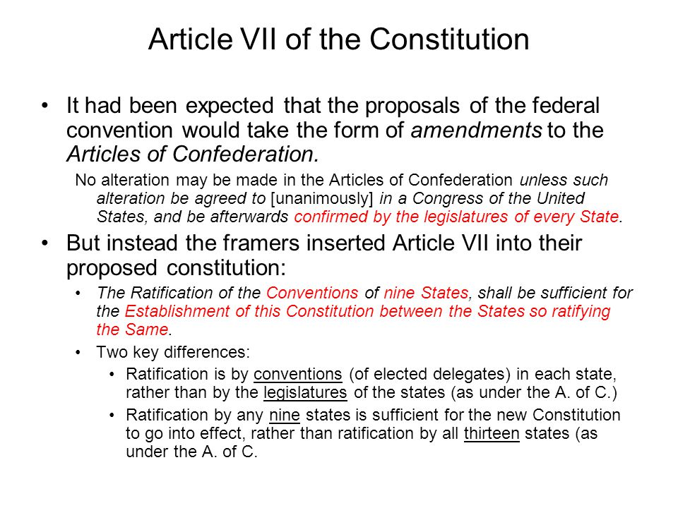 Article VII (cont.) This was a strikingly bold (even revolutionary ) move: –The Federalists were claiming that their Constitution should be ratified according to a provision in their as yet unratified constitution, not under the provisions of the existing law of the land (the Articles of Confederation).