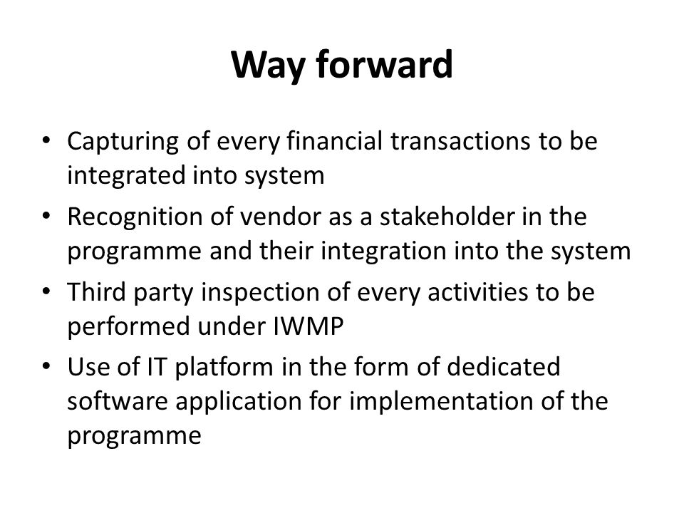 Way forward Capturing of every financial transactions to be integrated into system Recognition of vendor as a stakeholder in the programme and their integration into the system Third party inspection of every activities to be performed under IWMP Use of IT platform in the form of dedicated software application for implementation of the programme