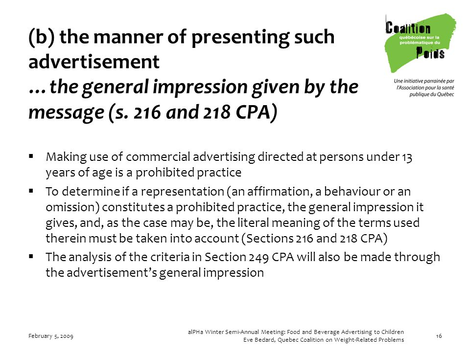 February 5, 2009 alPHa Winter Semi-Annual Meeting: Food and Beverage Advertising to Children Eve Bedard, Quebec Coalition on Weight-Related Problems 16 (b) the manner of presenting such advertisement …the general impression given by the message (s.