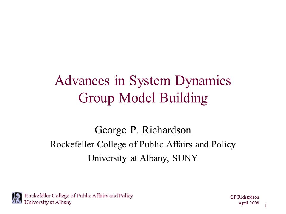 GP Richardson April 2008 1 Rockefeller College of Public Affairs and Policy University at Albany Advances in System Dynamics Group Model Building George P.