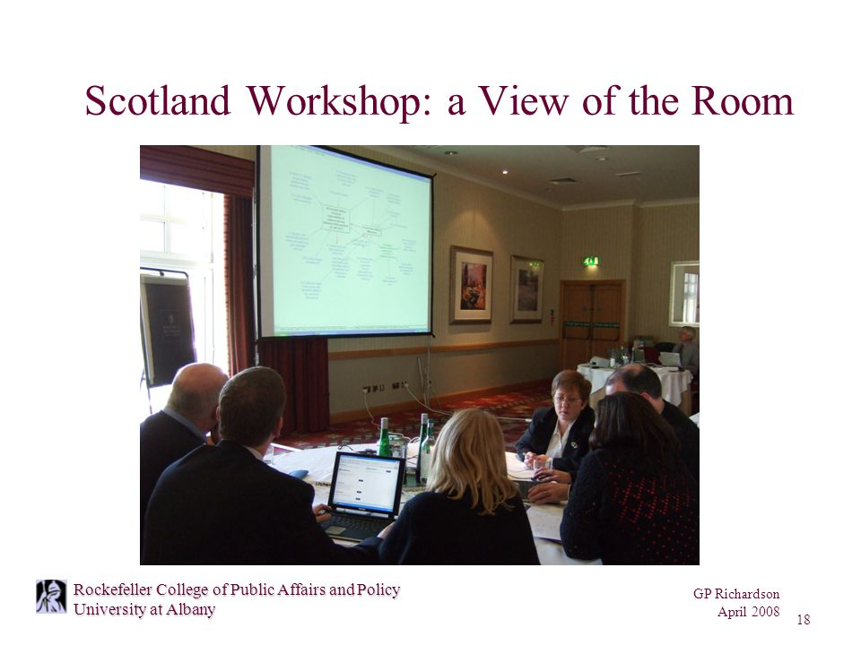 GP Richardson April 2008 18 Rockefeller College of Public Affairs and Policy University at Albany Scotland Workshop: a View of the Room
