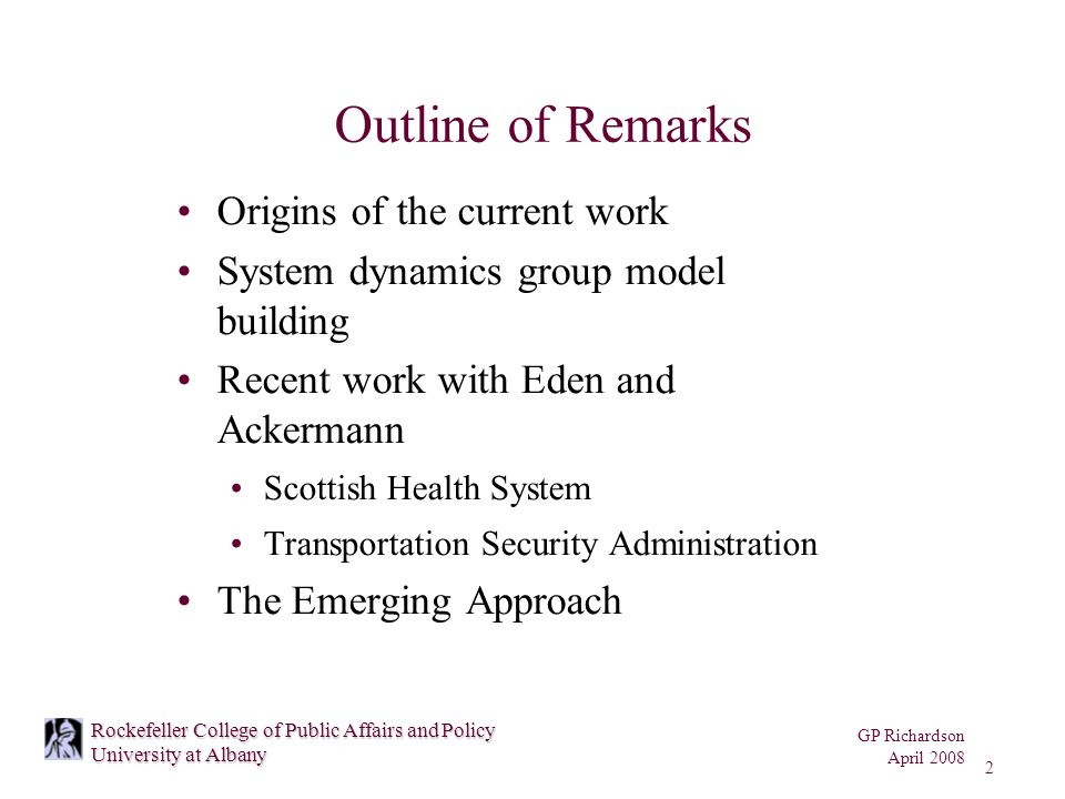 GP Richardson April 2008 2 Rockefeller College of Public Affairs and Policy University at Albany Outline of Remarks Origins of the current work System dynamics group model building Recent work with Eden and Ackermann Scottish Health System Transportation Security Administration The Emerging Approach