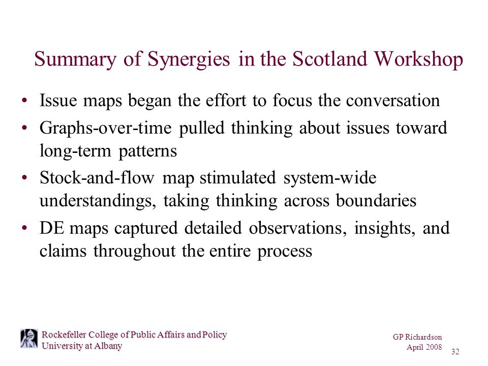 GP Richardson April 2008 32 Rockefeller College of Public Affairs and Policy University at Albany Summary of Synergies in the Scotland Workshop Issue maps began the effort to focus the conversation Graphs-over-time pulled thinking about issues toward long-term patterns Stock-and-flow map stimulated system-wide understandings, taking thinking across boundaries DE maps captured detailed observations, insights, and claims throughout the entire process