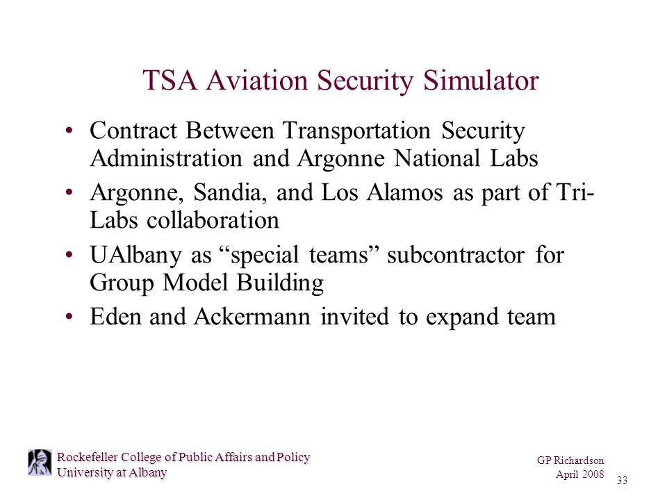 GP Richardson April 2008 33 Rockefeller College of Public Affairs and Policy University at Albany TSA Aviation Security Simulator Contract Between Transportation Security Administration and Argonne National Labs Argonne, Sandia, and Los Alamos as part of Tri- Labs collaboration UAlbany as special teams subcontractor for Group Model Building Eden and Ackermann invited to expand team