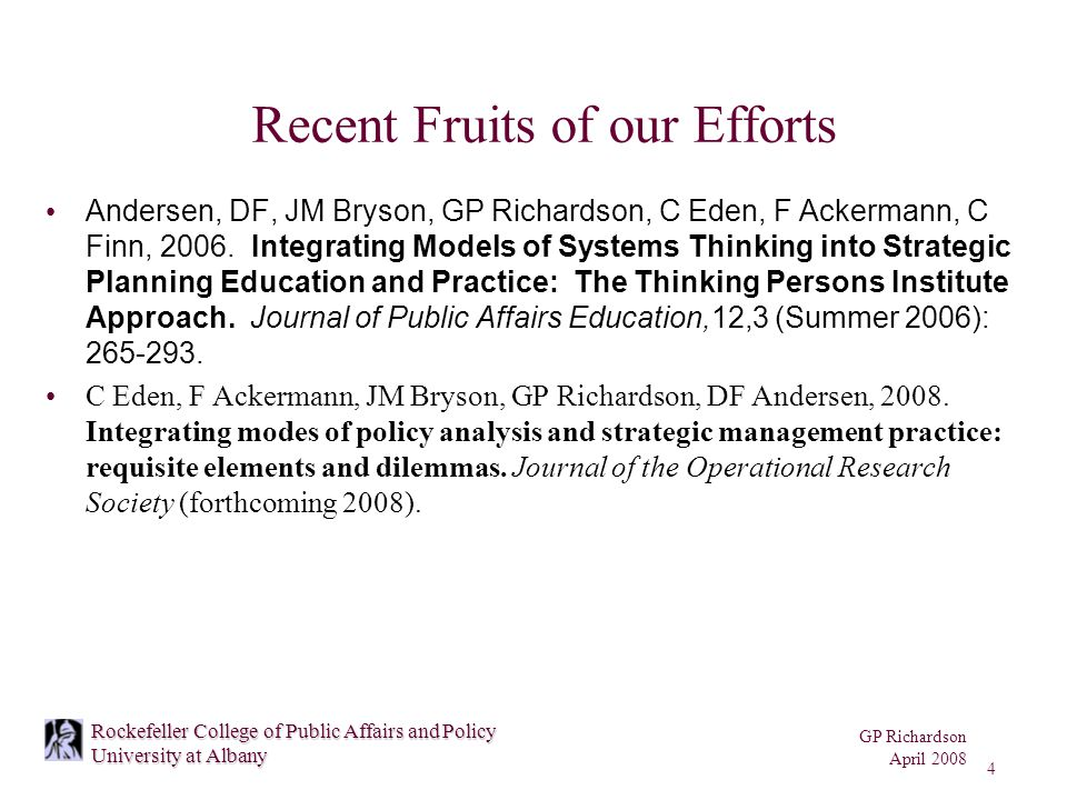 GP Richardson April 2008 4 Rockefeller College of Public Affairs and Policy University at Albany Recent Fruits of our Efforts Andersen, DF, JM Bryson, GP Richardson, C Eden, F Ackermann, C Finn, 2006.