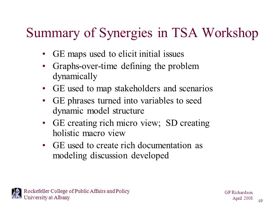 GP Richardson April 2008 49 Rockefeller College of Public Affairs and Policy University at Albany Summary of Synergies in TSA Workshop GE maps used to elicit initial issues Graphs-over-time defining the problem dynamically GE used to map stakeholders and scenarios GE phrases turned into variables to seed dynamic model structure GE creating rich micro view; SD creating holistic macro view GE used to create rich documentation as modeling discussion developed