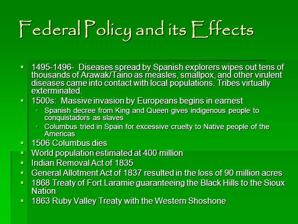 Federal Policy and its Effects  1495-1496- Diseases spread by Spanish explorers wipes out tens of thousands of Arawak/Taino as measles, smallpox, and other virulent diseases came into contact with local populations.