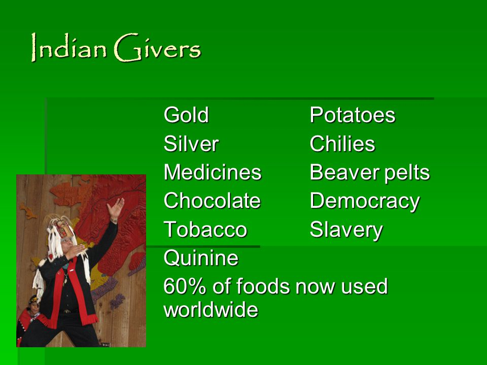 Indian Givers GoldPotatoes SilverChilies Medicines Beaver pelts ChocolateDemocracy TobaccoSlavery Quinine 60% of foods now used worldwide