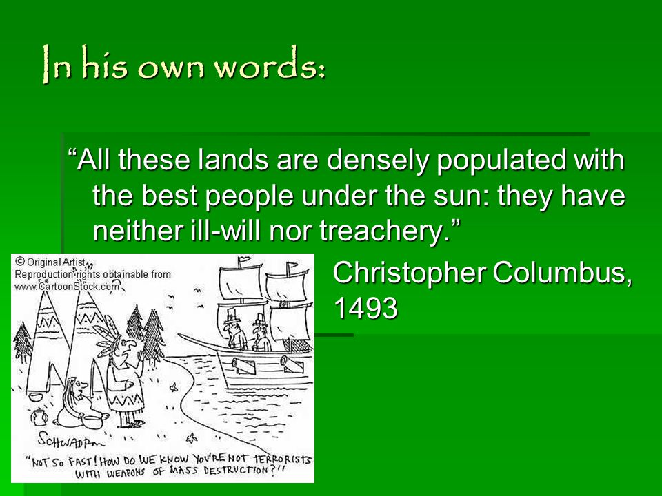 In his own words: All these lands are densely populated with the best people under the sun: they have neither ill-will nor treachery. Christopher Columbus, 1493