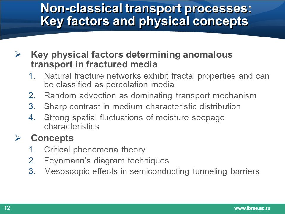 www.ibrae.ac.ru 12 Non-classical transport processes: Key factors and physical concepts  Key physical factors determining anomalous transport in fractured media 1.Natural fracture networks exhibit fractal properties and can be classified as percolation media 2.Random advection as dominating transport mechanism 3.Sharp contrast in medium characteristic distribution 4.Strong spatial fluctuations of moisture seepage characteristics  Concepts 1.Critical phenomena theory 2.Feynmann's diagram techniques 3.Mesoscopic effects in semiconducting tunneling barriers