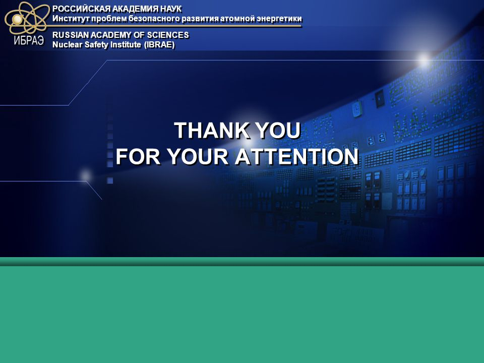РОССИЙСКАЯ АКАДЕМИЯ НАУК Институт проблем безопасного развития атомной энергетики РОССИЙСКАЯ АКАДЕМИЯ НАУК Институт проблем безопасного развития атомной энергетики RUSSIAN ACADEMY OF SCIENCES Nuclear Safety Institute (IBRAE) RUSSIAN ACADEMY OF SCIENCES Nuclear Safety Institute (IBRAE) THANK YOU FOR YOUR ATTENTION