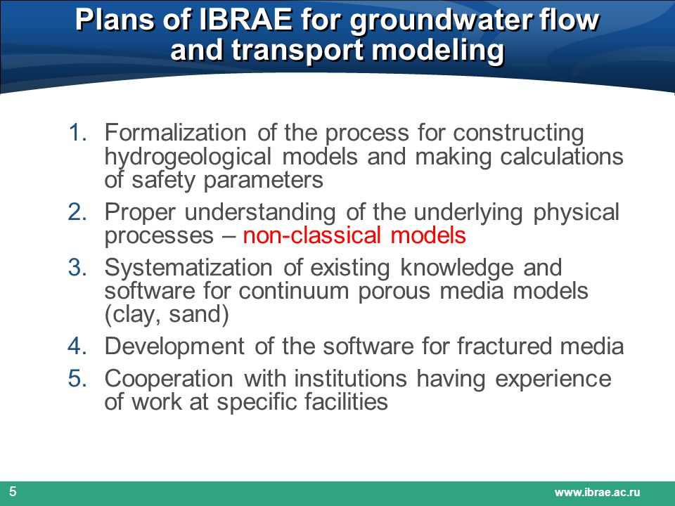 www.ibrae.ac.ru 5 Plans of IBRAE for groundwater flow and transport modeling 1.Formalization of the process for constructing hydrogeological models and making calculations of safety parameters 2.Proper understanding of the underlying physical processes – non-classical models 3.Systematization of existing knowledge and software for continuum porous media models (clay, sand) 4.Development of the software for fractured media 5.Cooperation with institutions having experience of work at specific facilities