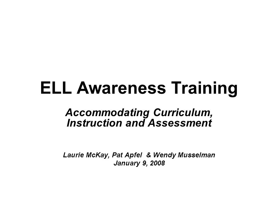 Objectives Awareness of inherent difficulties faced by English Language Learners in the school environment Appropriately accommodate for English Language Learners in content area classrooms in the areas of: –Curriculum –Instruction –Assessment