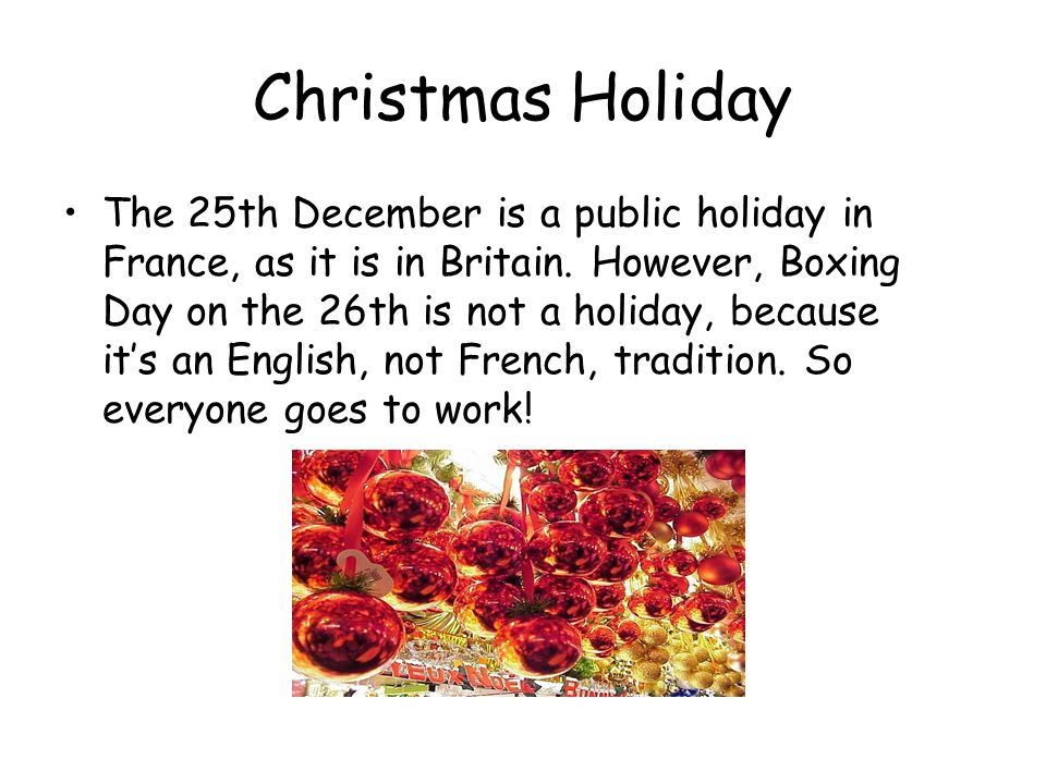 Christmas Holiday The 25th December is a public holiday in France, as it is in Britain.