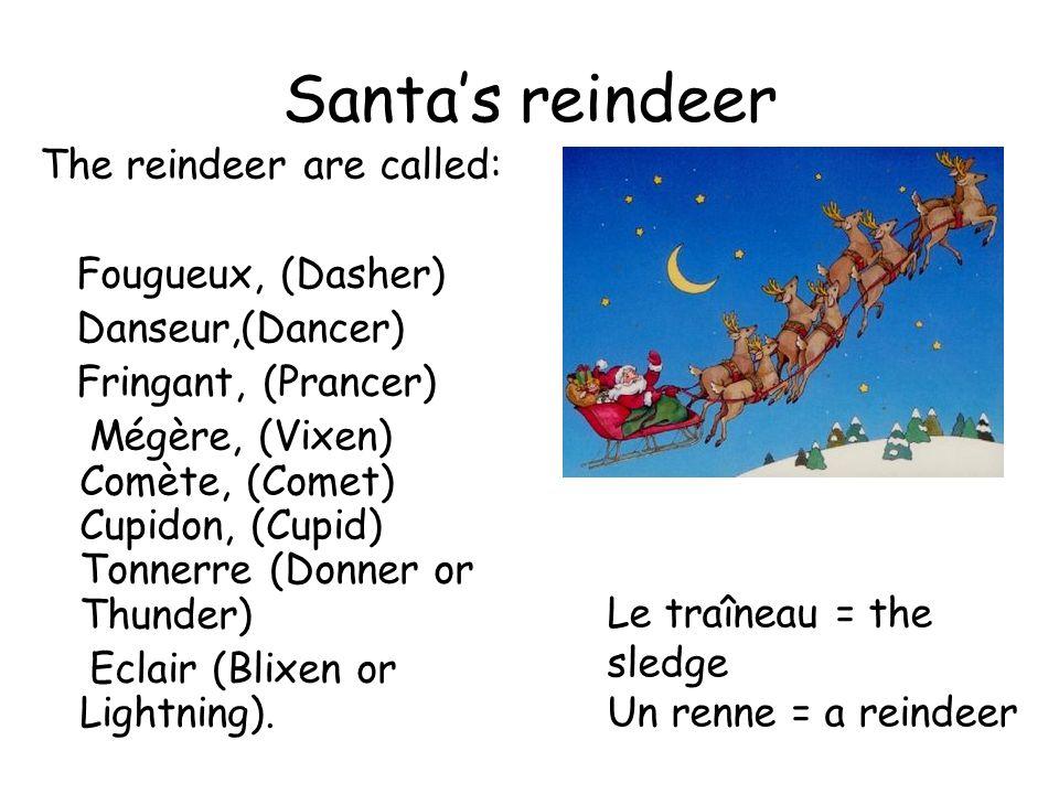 Santa's reindeer The reindeer are called: Fougueux, (Dasher) Danseur,(Dancer) Fringant, (Prancer) Mégère, (Vixen) Comète, (Comet) Cupidon, (Cupid) Tonnerre (Donner or Thunder) Eclair (Blixen or Lightning).