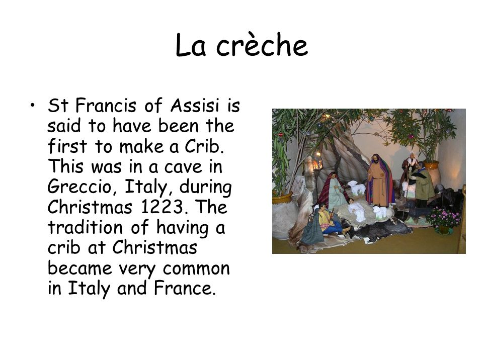 La crèche St Francis of Assisi is said to have been the first to make a Crib.