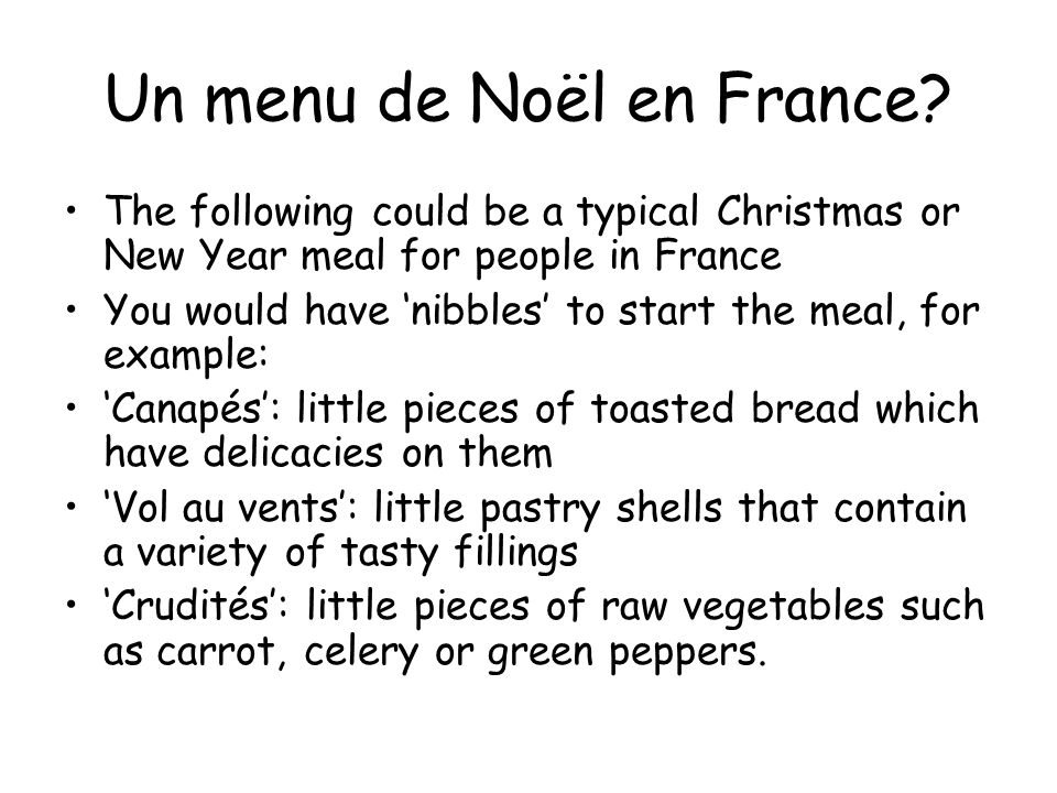 Un menu de Noël en France? The following could be a typical Christmas or New Year meal for people in France You would have 'nibbles' to start the meal
