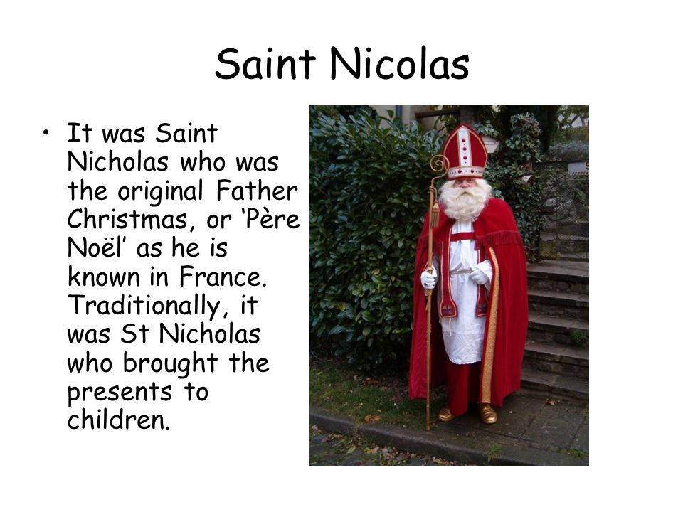 Saint Nicolas It was Saint Nicholas who was the original Father Christmas, or 'Père Noël' as he is known in France.