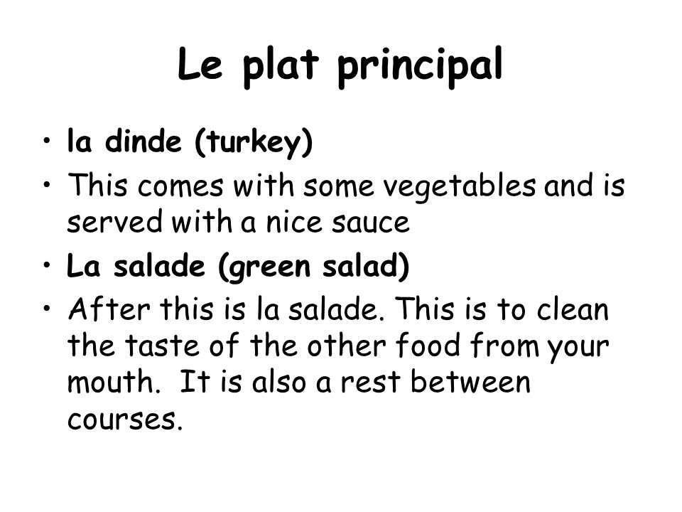 Le plat principal la dinde (turkey) This comes with some vegetables and is served with a nice sauce La salade (green salad) After this is la salade.