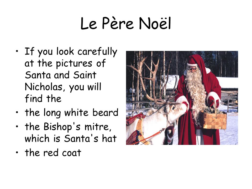 Le Père Noël If you look carefully at the pictures of Santa and Saint Nicholas, you will find the the long white beard the Bishop s mitre, which is Santa s hat the red coat