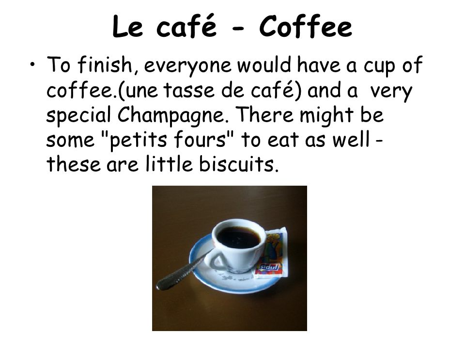 Le café - Coffee To finish, everyone would have a cup of coffee.(une tasse de café) and a very special Champagne.