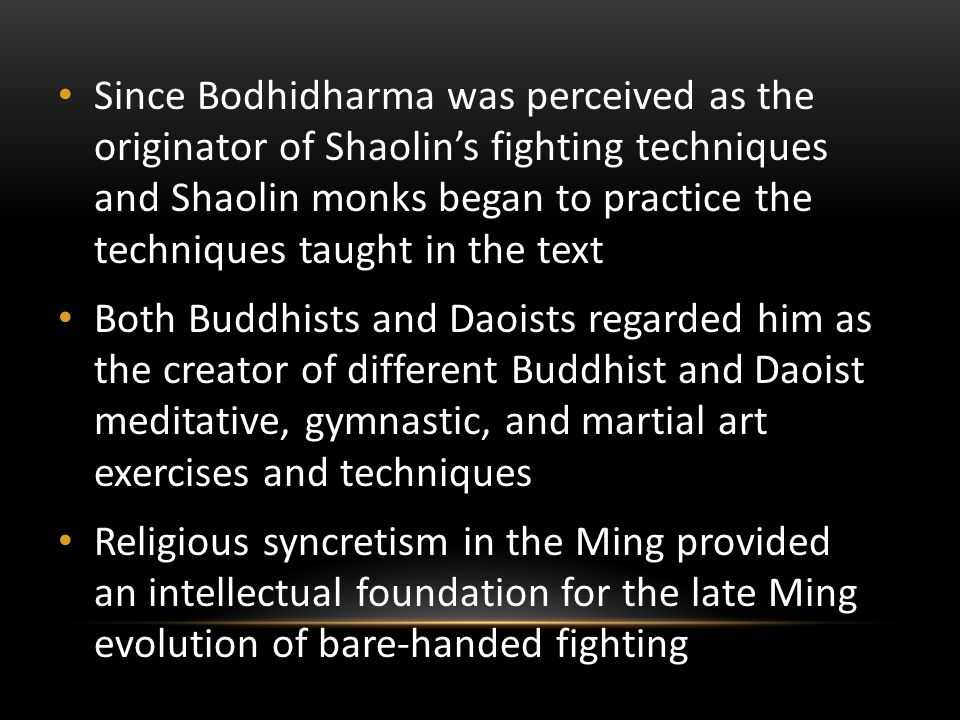 Since Bodhidharma was perceived as the originator of Shaolin's fighting techniques and Shaolin monks began to practice the techniques taught in the text Both Buddhists and Daoists regarded him as the creator of different Buddhist and Daoist meditative, gymnastic, and martial art exercises and techniques Religious syncretism in the Ming provided an intellectual foundation for the late Ming evolution of bare-handed fighting
