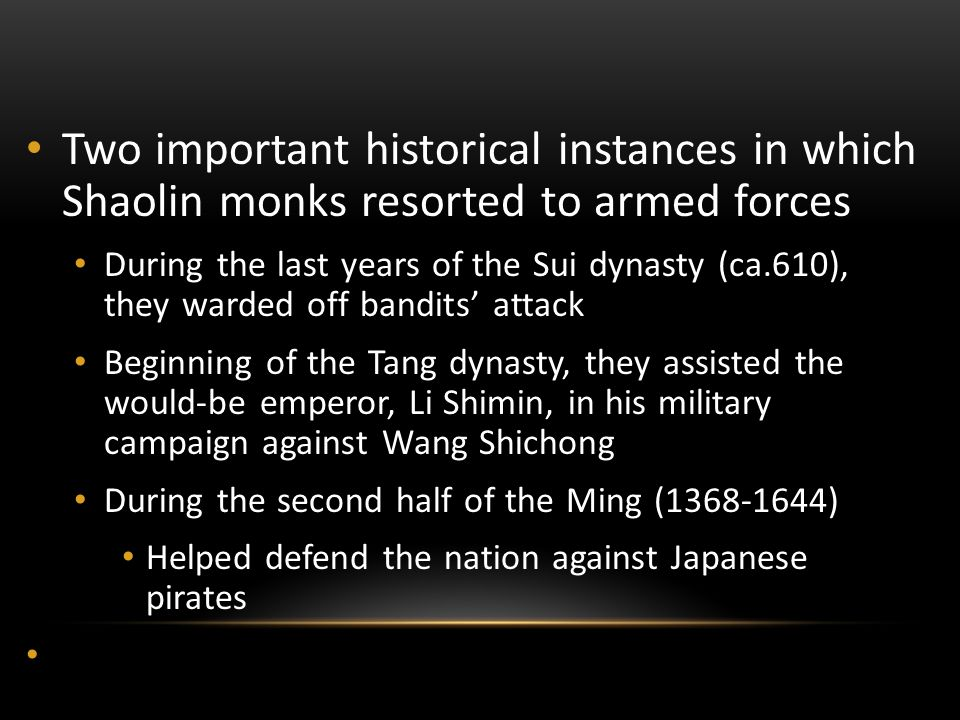 Two important historical instances in which Shaolin monks resorted to armed forces During the last years of the Sui dynasty (ca.610), they warded off bandits' attack Beginning of the Tang dynasty, they assisted the would-be emperor, Li Shimin, in his military campaign against Wang Shichong During the second half of the Ming (1368-1644) Helped defend the nation against Japanese pirates