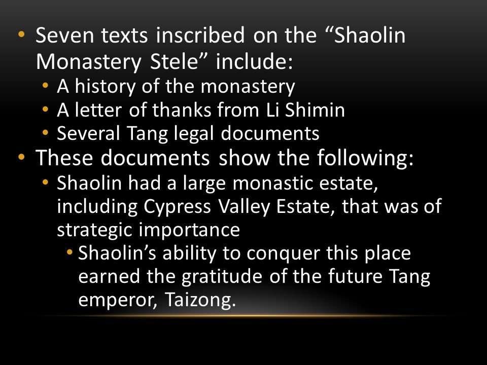 Seven texts inscribed on the Shaolin Monastery Stele include: A history of the monastery A letter of thanks from Li Shimin Several Tang legal documents These documents show the following: Shaolin had a large monastic estate, including Cypress Valley Estate, that was of strategic importance Shaolin's ability to conquer this place earned the gratitude of the future Tang emperor, Taizong.