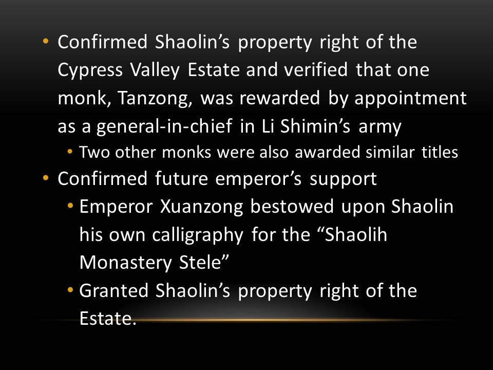 Confirmed Shaolin's property right of the Cypress Valley Estate and verified that one monk, Tanzong, was rewarded by appointment as a general-in-chief in Li Shimin's army Two other monks were also awarded similar titles Confirmed future emperor's support Emperor Xuanzong bestowed upon Shaolin his own calligraphy for the Shaolih Monastery Stele Granted Shaolin's property right of the Estate.