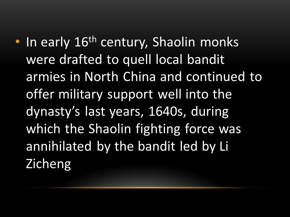 In early 16 th century, Shaolin monks were drafted to quell local bandit armies in North China and continued to offer military support well into the dynasty's last years, 1640s, during which the Shaolin fighting force was annihilated by the bandit led by Li Zicheng
