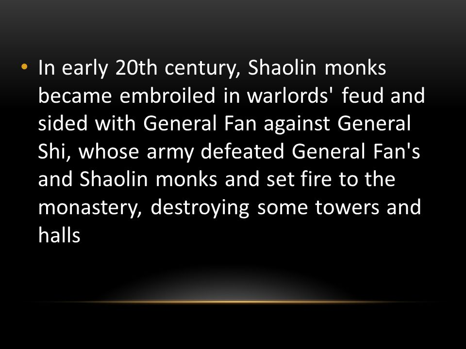 In early 20th century, Shaolin monks became embroiled in warlords feud and sided with General Fan against General Shi, whose army defeated General Fan s and Shaolin monks and set fire to the monastery, destroying some towers and halls