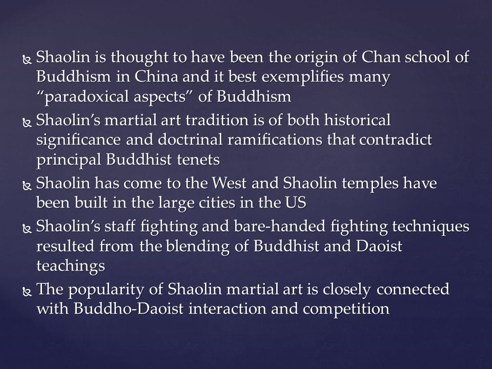 Shaolin is thought to have been the origin of Chan school of Buddhism in China and it best exemplifies many paradoxical aspects of Buddhism  Shaolin's martial art tradition is of both historical significance and doctrinal ramifications that contradict principal Buddhist tenets  Shaolin has come to the West and Shaolin temples have been built in the large cities in the US  Shaolin's staff fighting and bare-handed fighting techniques resulted from the blending of Buddhist and Daoist teachings  The popularity of Shaolin martial art is closely connected with Buddho-Daoist interaction and competition