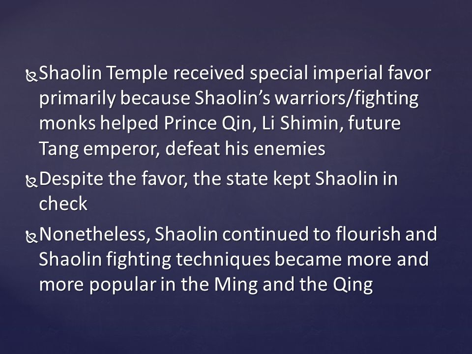  Shaolin Temple received special imperial favor primarily because Shaolin's warriors/fighting monks helped Prince Qin, Li Shimin, future Tang emperor, defeat his enemies  Despite the favor, the state kept Shaolin in check  Nonetheless, Shaolin continued to flourish and Shaolin fighting techniques became more and more popular in the Ming and the Qing