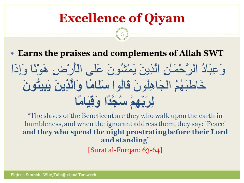 Excellence of Qiyam Practice of the believers تَتَجَافَىٰ جُنُوبُهُمْ عَنِ الْمَضَاجِعِ يَدْعُونَ رَبَّهُمْ خَوْفًا وَطَمَعًا وَمِمَّا رَزَقْنَاهُمْ يُنْفِقُونَ فَلَا تَعْلَمُ نَفْسٌ مَا أُخْفِيَ لَهُمْ مِنْ قُرَّةِ أَعْيُنٍ جَزَاءً بِمَا كَانُوا يَعْمَلُونَ Only those believe in Our revelations who, when they are reminded of them, fall down prostrate and hymn the praise of their Lord and they are not scornful: who forsake their beds to cry unto their Lord in fear and hope and spend of what We have bestowed on them.