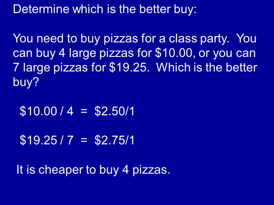 Determine which is the better buy: You need to buy pizzas for a class party. You can buy 4 large pizzas for $10.00, or you can 7 large pizzas for $19.
