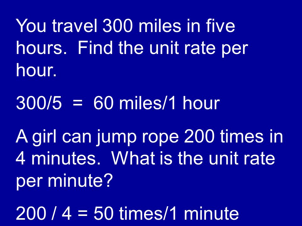 You travel 300 miles in five hours. Find the unit rate per hour. 300/5 = 60 miles/1 hour A girl can jump rope 200 times in 4 minutes. What is the unit