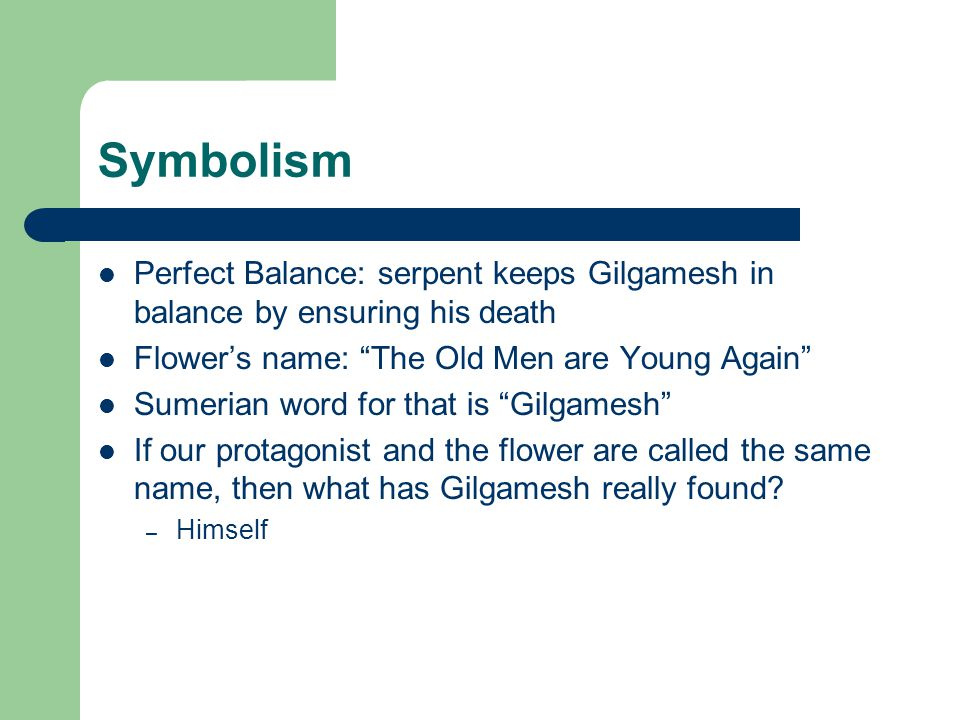 Symbolism Perfect Balance: serpent keeps Gilgamesh in balance by ensuring his death Flower's name: The Old Men are Young Again Sumerian word for that is Gilgamesh If our protagonist and the flower are called the same name, then what has Gilgamesh really found.