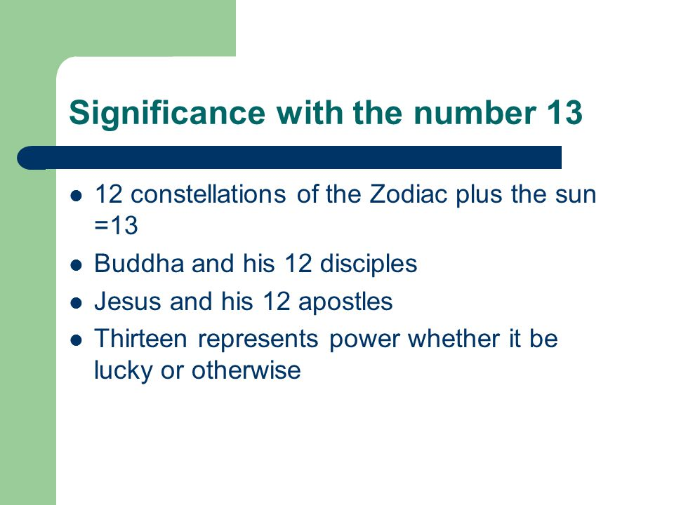 Significance with the number 13 12 constellations of the Zodiac plus the sun =13 Buddha and his 12 disciples Jesus and his 12 apostles Thirteen represents power whether it be lucky or otherwise