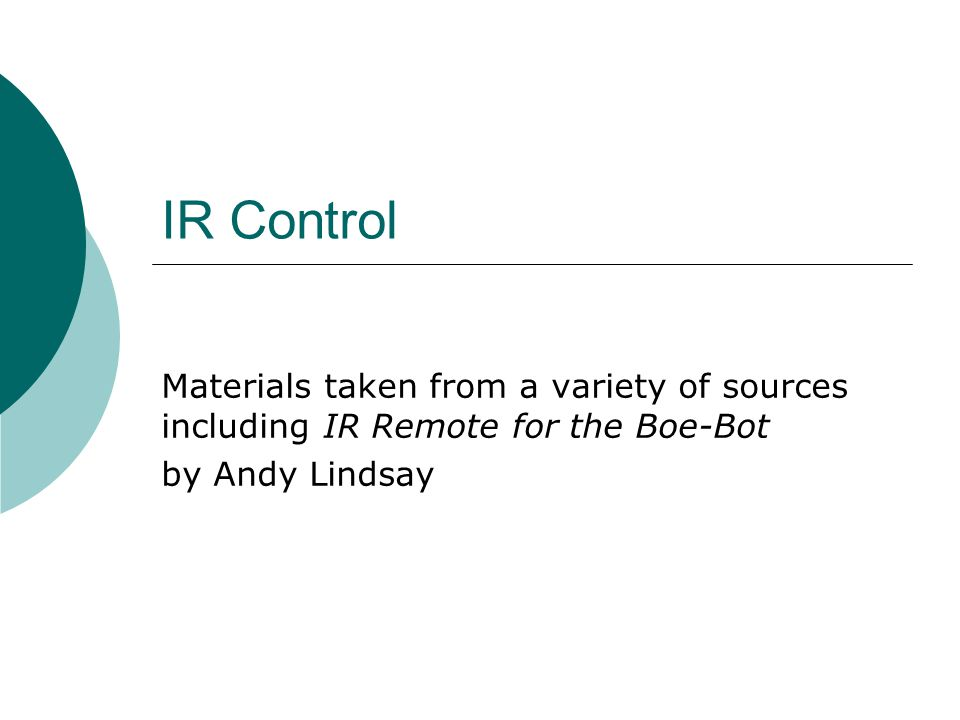 IR Control Materials taken from a variety of sources including IR Remote for the Boe-Bot by Andy Lindsay