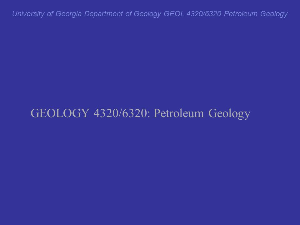 University of Georgia Department of Geology GEOL 4320/6320 Petroleum Geology GEOLOGY 4320/6320: Petroleum Geology Light gray Times New Roman text: material from which quiz and exam questions will not be drawn.