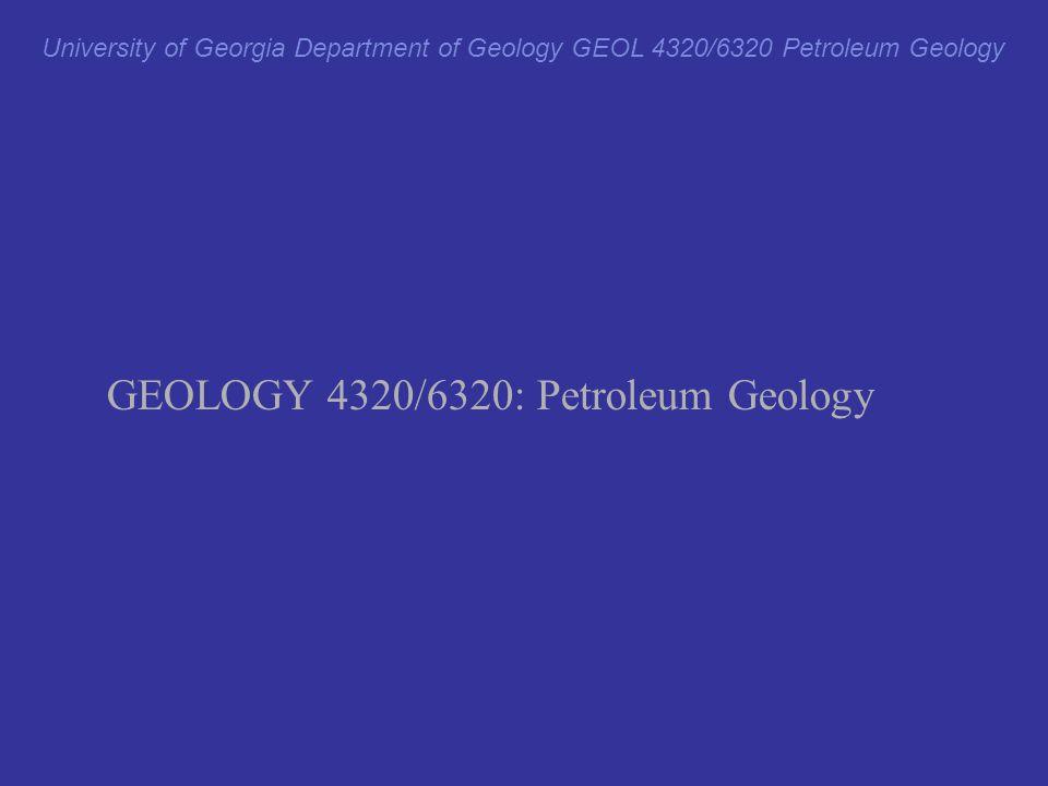 University of Georgia Department of Geology GEOL 4320/6320 Petroleum Geology GEOLOGY 4320/6320: Petroleum Geology
