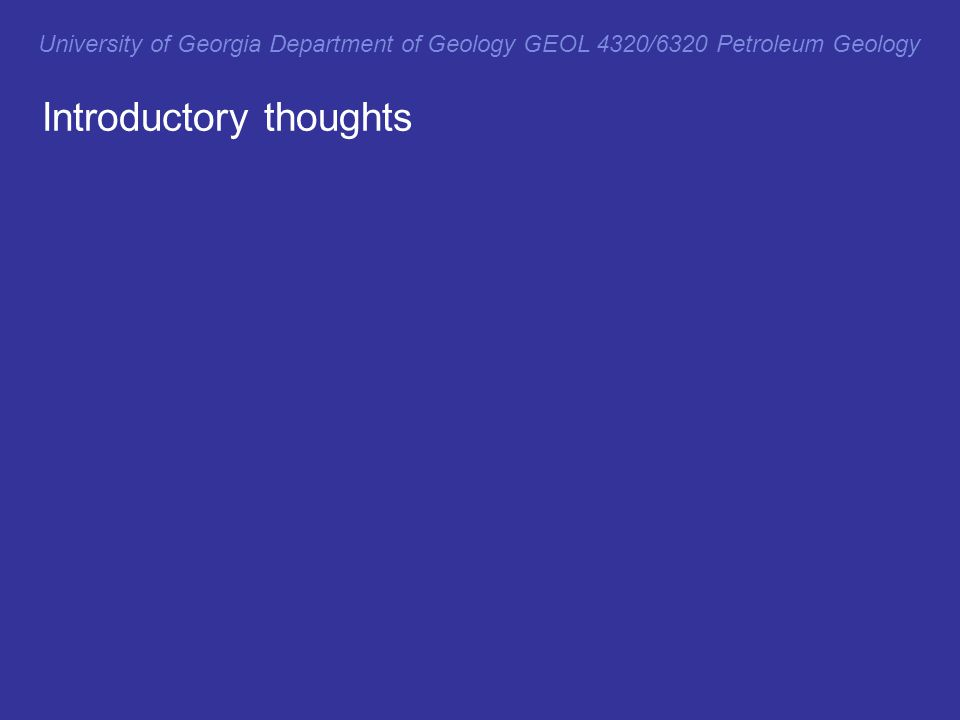 Introductory thoughts University of Georgia Department of Geology GEOL 4320/6320 Petroleum Geology