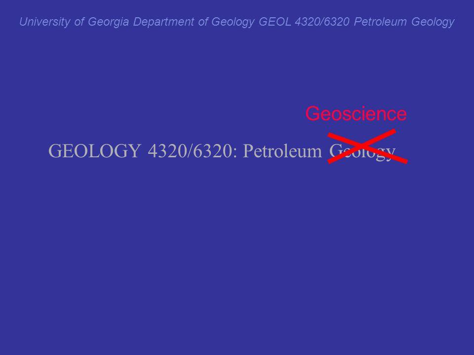 University of Georgia Department of Geology GEOL 4320/6320 Petroleum Geology GEOLOGY 4320/6320: Petroleum Geology Geology Geophysics Geohydrology Geo(technology) Geo(engineering) Petroleum economics Geoscience