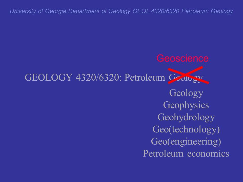 University of Georgia Department of Geology GEOL 4320/6320 Petroleum Geology GEOLOGY 4320/6320: Petroleum Geology Geology Geophysics Geohydrology Geo(