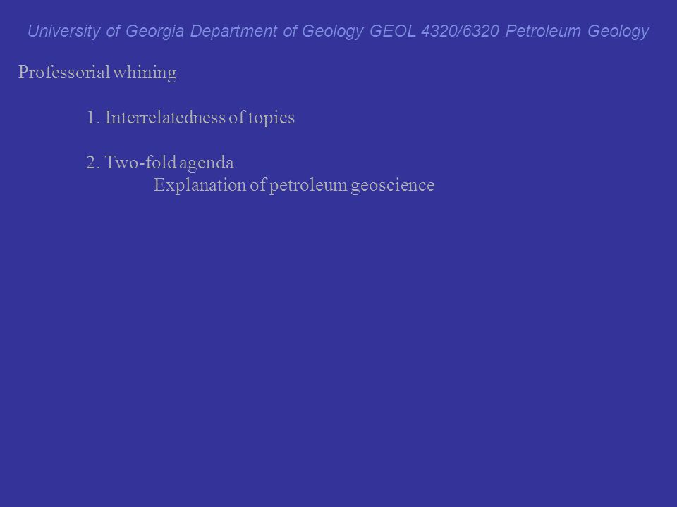 Professorial whining 1. Interrelatedness of topics 2. Two-fold agenda Explanation of petroleum geoscience Development of skills in subsurface geology