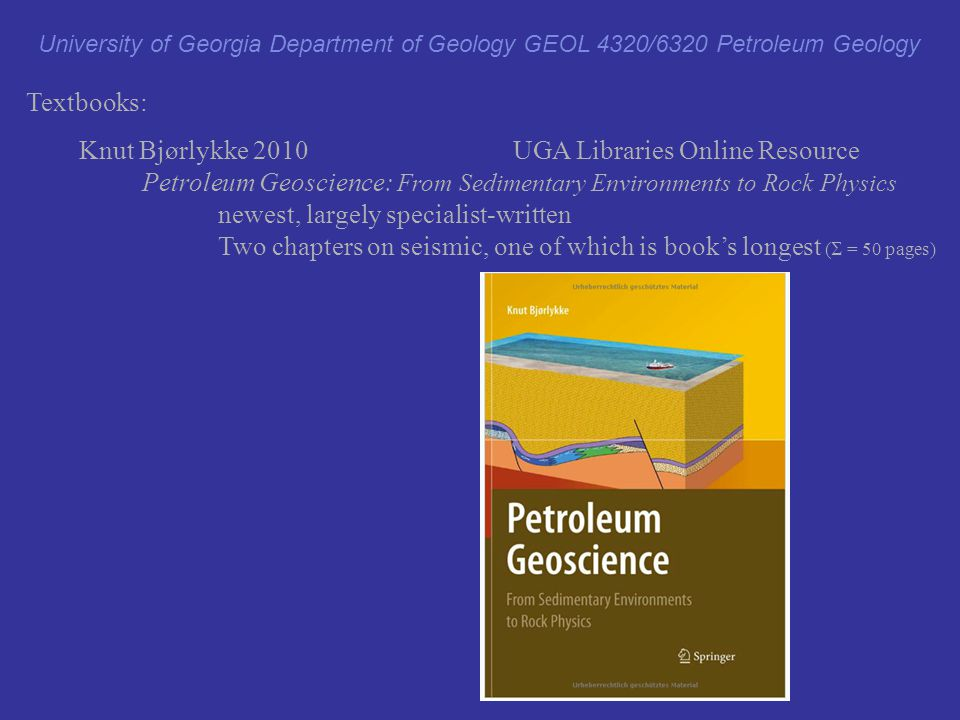 Textbooks: Knut Bjørlykke 2010 UGA Libraries Online Resource Petroleum Geoscience: From Sedimentary Environments to Rock Physics newest, largely speci