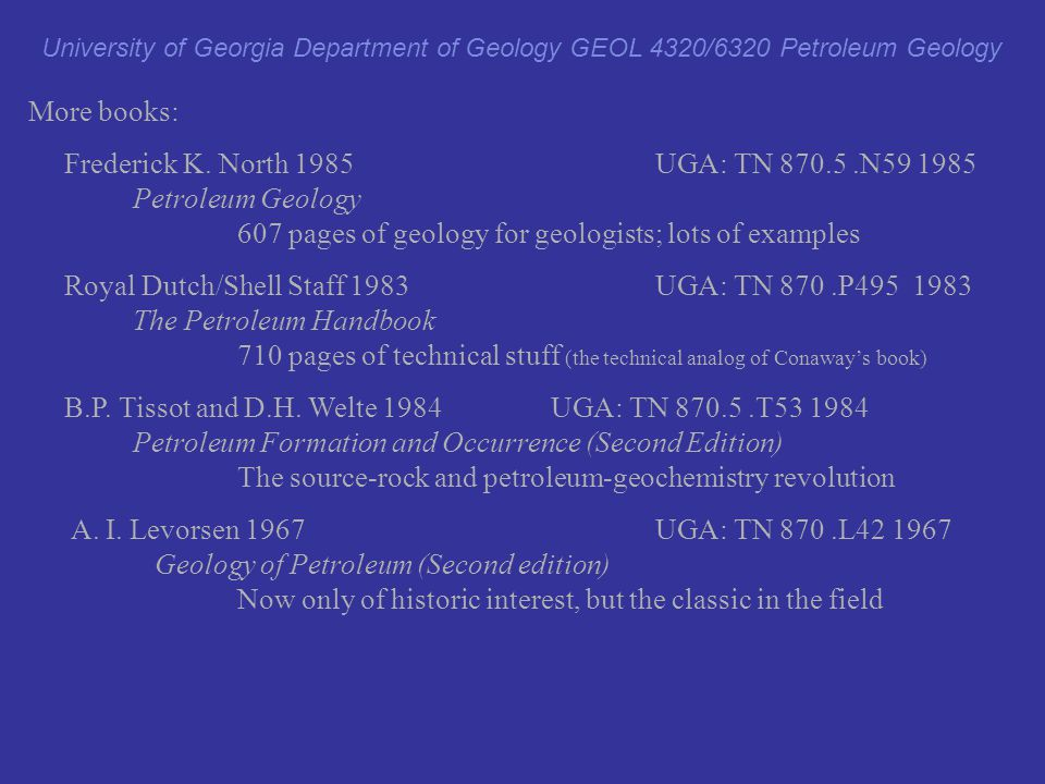 More books: Frederick K. North 1985UGA: TN 870.5.N59 1985 Petroleum Geology 607 pages of geology for geologists; lots of examples Royal Dutch/Shell St