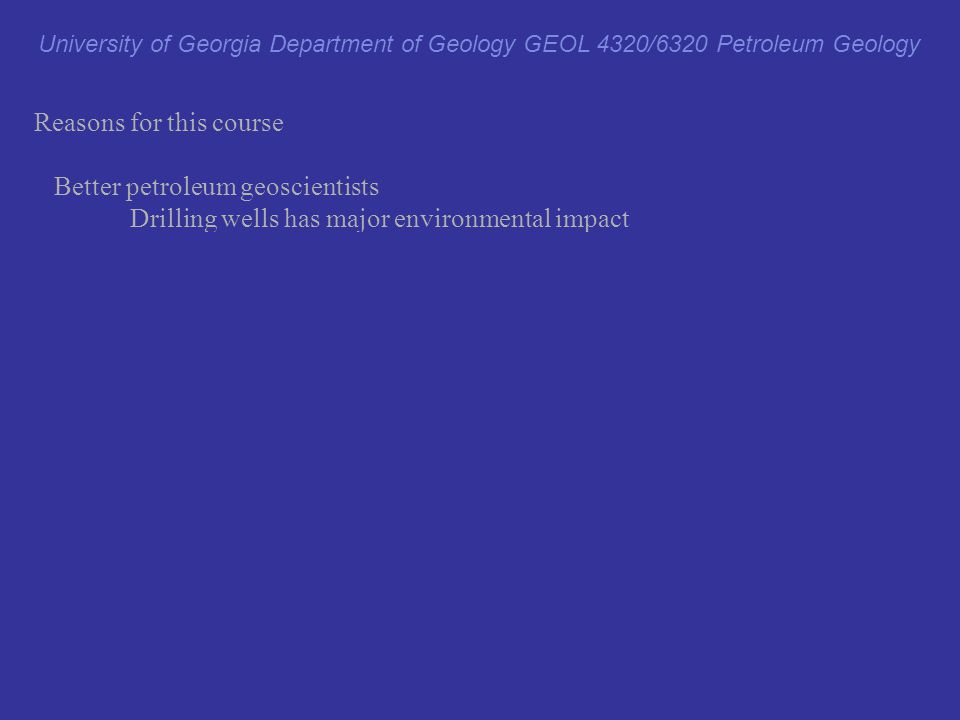 Reasons for this course Better petroleum geoscientists Drilling wells has major environmental impact Better exploration geoscientists drill fewer dry holes.