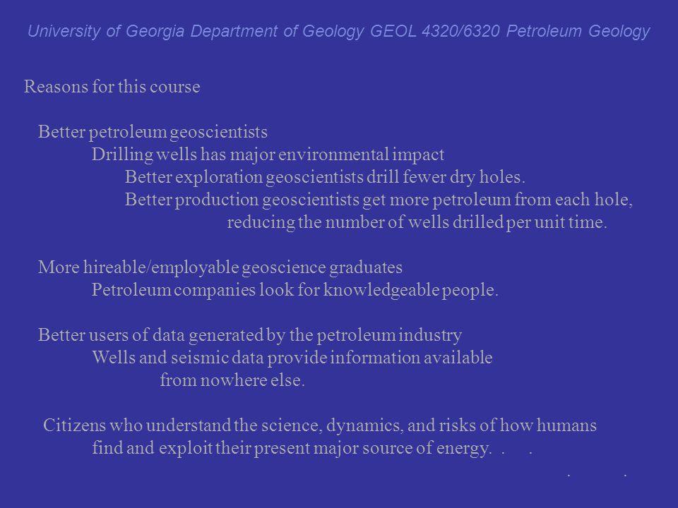 GEOL 4320/6320 prerequisites: GEOL 1120 or GEOL 1121 or GEOL 1122 or GEOL 1250-1250L or GEOL 2350H or HONS(BIOL)(CHEM)(GEOL)(PHYS) 2080H University of Georgia Department of Geology GEOL 4320/6320 Petroleum Geology