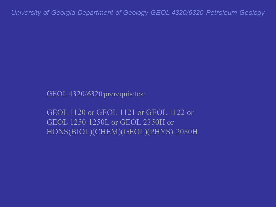 GEOL 4320/6320 prerequisites: GEOL 1120 or GEOL 1121 or GEOL 1122 or GEOL 1250-1250L or GEOL 2350H or HONS(BIOL)(CHEM)(GEOL)(PHYS) 2080H i.e., a geology class University of Georgia Department of Geology GEOL 4320/6320 Petroleum Geology